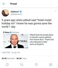 "Blackpeopletwitter, Blessed, and God: Thread  Abdinoor2  @Abdinoorx2  9 years ago when pitbull said ""hotel motel  holiday inn"" I knew he was gonna save the  world 1 day  E! News@enews  Pitbull lends his private plane  to transfer cancer patients  from Puerto Rico: ""Thank God  we're blessed to help  eonli.ne/2hyahCy  NIGHTCLUB  TBULL  10:02 PM 18 Jan 18  20.2K Retweets 80.3K Likes <p>God bless Pitbull! (via /r/BlackPeopleTwitter)</p>"