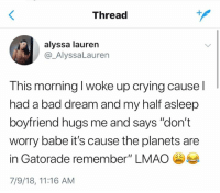 "Bad, Crying, and Gatorade: Thread  alyssa lauren  @_AlyssaLauren  This morning I woke up crying cause l  had a bad dream and my half asleep  boyfriend hugs me and says ""don't  worry babe it's cause the planets are  in Gatorade remember"" LMAO  7/9/18, 11:16 AM"