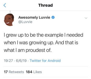 Showing the youth there's another way does more than you'll ever know: Thread  Awesomely Luvvie  @Luvvie  I grew up to be the example I needed  when I was growing up. And that is  what I am proudest of.  19:27 6/6/19 Twitter for Android  17 Retweets 184 Likes Showing the youth there's another way does more than you'll ever know
