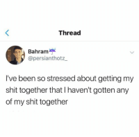 Relationships, Shit, and Been: Thread  Bahram  @persianthotz  I've been so stressed about getting my  shit together that I haven't gotten any  of my shit together