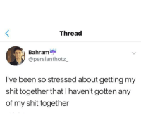 Getting My Shit Together: Thread  Bahram  @persianthotz  I've been so stressed about getting my  shit together that I haven't gotten any  of my shit together