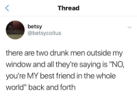"Drunk friends are best friends.: Thread  betsy  @betsycoitus  there are two drunk men outside my  window and all they're saying is ""NO,  you're MY best friend in the whole  world"" back and forth Drunk friends are best friends."