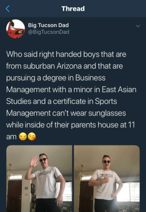 Asian, Dad, and Parents: Thread  Big Tucson Dad  @BigTucsonDad  Who said right handed boys that are  from suburban Arizona and that are  pursuing a degree in Business  Management with a minor in East Asian  Studies and a certificate in Sports  Management can't wear sunglasses  while inside of their parents house at 11  am Who said it?