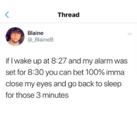 Straight facts.: Thread  Blaine  _BlaineB  if I wake up at 8:27 and my alarm was  set for 8:30 you can bet 100% imma  close my eyes and go back to sleep  for those 3 minutes Straight facts.