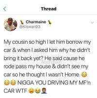 Driving, Memes, and My House: Thread  Charmaine  @Kiswan93  My cousin so high l let him borrow my  car & when I asked him why he didn't  bring it back yet? He said cause he  rode pass my house & didn't see my  car so he thought l wasn't Home  G9G9 NIGGA YOU DRIVING MY MF'n  CAR WTF  @beingteen 😳 @highAF.tv
