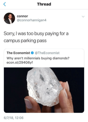 Sorry, Millennials, and MeIRL: Thread  connor  @connorhannigan4  Sorry,I was too busy paying for a  campus parking pass  The Economist @TheEconomist  Why aren't millennials buying diamonds?  econ.st/294G6yf  6/7/18, 12:06 Meirl