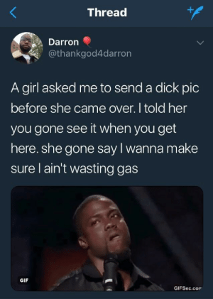Can't argue with that logic: Thread  Darron  @thankgod4darron  A girl asked me to send a dick pic  before she came over. I told her  you gone see it when you get  here. she gone say l wanna make  sure l ain't wasting gas  GIF  GIFSec.cor Can't argue with that logic