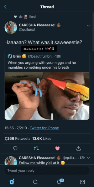 : Thread  de  liked  CARESHA Pleaaaase!  @quilunxl  Haaaaan? What was it saweeeetie?  SheSoBoujiee  @beautifulllbri 18h  Briii  When you arguing with your nigga and he  mumbles something under his breath  15:55 7/2/19 .Twitter for iPhone  7,266 Retweets 13.6K Likees  @quilu... 12h  CARESHA Pleaaaase!  Follow me while y'all at it  Tweet your reply  17