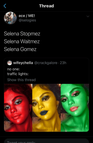 : Thread  ece ME!  @selogies  Selena Stopmez  Selena Waitmez  Selena Gomez  wifeychella @crackgalore 23h  no one:  traffic lights:  Show this thread