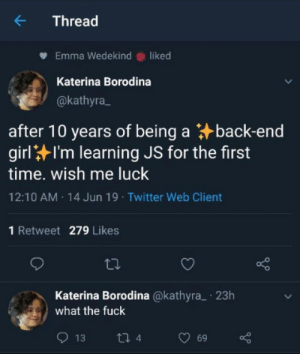 Twitter, Fuck, and Time: Thread  Emma Wedekind liked  Katerina Borodina  @kathyra  after 10 years of being a back-end  girlI'm learning JS for the first  time. wish me luck  12:10 AM 14 Jun 19 Twitter Web Client  1 Retweet 279 Likes  Katerina Borodina @kathyra  what the fuck  23h  13  ti 4  69 First time Javascript