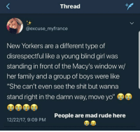 """Blackpeopletwitter, Family, and Rude: Thread  @excuse_myfrance  New Yorkers are a different type of  disrespectful like a young blind girl was  standing in front of the Macy's window w,  her family and a group of boys were like  """"She can't even see the shit but wanna  stand right in the damn way, move yo""""  People are mad rude here  12/22/17, 9:09 PM <p>Yerrr what you looking for? (via /r/BlackPeopleTwitter)</p>"""