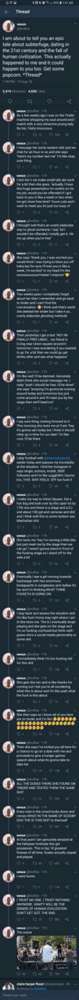 """We in 2018, she in 2058 by sooshi MORE MEMES: Thread  I am about to tell you an epic  tale about subterfuge, dating in  the 21st century and the fall of  human civilization. This actually  happened to me and it could  happen to you too. Get some  popcorn. Thread*  48 PM 39 Aug 18  2,419 Retweets 4,030 Ls  So a few weeks egolwas on the Tinder  machine ahopping my soul around and t  vary attractwe young laxty  No bio. Fairly innocuous  l text her n we make amall tak abt work  or a bit than she gois,uaty, thawa  hic huge precentation im werkin on for  my job, would you be ottended if I got  back to you  ve gol more free time? youre cute and t  want to meer you Im just oo busy m  thought wel that's an owerty elaborate  way to ghest somsone i say TolI  woudrt be offended Isotaty get t  me up when you're iree  thank you  t was wormed you  late buri for sure ra test you in Sk"""" ฮ  n my head Tm  Two waaks pais 1 compktdy sorget  about her then I remember and go back  o tinder andic  ontt ind  i that's ward  she deleted her tinder buti take it s  overly elaborate ghoating methods  Then yesterday Iget a vext THEY IM  omomow t was wondering if you wanted  wa coukd go get  drinks ater and see what happens  m like wel iibe daned Genuinely  didnt think  she would message me  around todoy and tomonow but just  conte around 6 and 11 meet you try the  stage thes weead ot  say sure thing lpoking formand bo it  This moming she texts me at 9 am hey  it's gonna rain today but i thin it shoud  clear up in time for our de I'm ike  coot ill be there  Iplay football wth gerwond  aliar soday and aspresa m iscredulty  at the stuation Ifind her Instagrmt  says singer actress, model, 3000  ollewersand Im Ehe uugghhhh I dunno  bro. THIS SHIT FEELS OFf but fuck it  0  I make my way to Unign Square  Eat a  hot dog and look Ơwer by this open tot by  and about 100 ppl and camerus and sh  Manhattn shit  e random a  She leats me eym neinng a lttle tn  but jut meet me by te stage then we  can golwaen't """