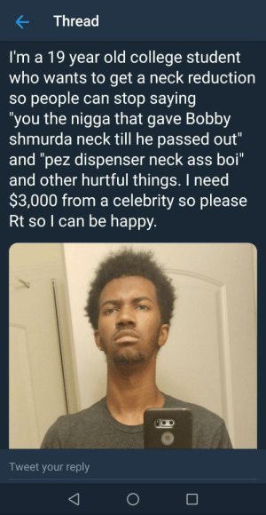 "Ass, Bobby Shmurda, and College: Thread  I'm a 19 year old college student  who wants to get a neck reduction  so people can stop saying  ""you the nigga that gave Bobby  shmurda neck till he passed out""  and ""pez dispenser neck ass boi""  and other hurtful things. I need  $3,000 from a celebrity so please  Rt so I can be happy  Tweet your reply Need help by _talha007 MORE MEMES"