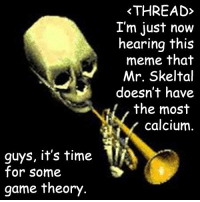 its-time-for-some-game-theory: THREAD  I'm just now  hearing this  meme that  Mr. Skeltal  doesn't have  the most  calcium  guys, it's time  T  for some  game theory