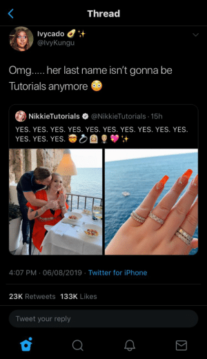 : Thread  Ivycado  @IvyKungu  Omg.... her last name isn't gonna be  Tutorials anymore  @NikkieTutorials 15h  NikkieTutorials  YES. YES. YES. YES. YES. YES. YES. YES. YES. YES.  YES. YES. YES.  4:07 PM 06/08/2019 Twitter for iPhone  .  23K Retweets 133K Likes  Tweet your reply