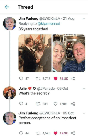 blessedimagesblog:  Blessed_couple: Thread  Jim Furlong @EWOKİNLA · 21 Aug  Replying to @kiyamonnai  35 years together!  27 3,713  57  31.8K  @JPanade · 05 Oct  Julie  What's the secret ?  L7 231  4  1,901  Jim Furlong @EWOKİNLA 05 Oct  Perfect acceptance of an imperfect  person.  27 4,695  19.9K  44 blessedimagesblog:  Blessed_couple