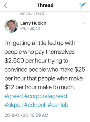 Greed, Who, and Fed Up: Thread  jumpsuit liked  Larry Hubich  @LHubich  I'm getting a little fed up with  people who pay themselves  $2,500 per hour trying to  convince people who make $25  per hour that people who make  $12 per hour make to much.  #greed #corporategreed  #skpoli #cdnpoli #canlab  2018-01-05, 10:59 AM