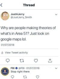 "Fbi, Google, and Lol: Thread  JustAJerry  @JustJerry_Smith  Why are people making theories of  what's in Area 51? Just look on  google maps lol.  01/07/2018  ili View Tweet activity  FBI @FBI 01/07/2018  Stop right there <p>Why are the FBI at my door? via /r/memes <a href=""https://ift.tt/2L2fb88"">https://ift.tt/2L2fb88</a></p>"