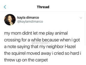 Thats some heavy shit 😂: Thread  kayla dimarco  @kaylamdimarco  my mom didnt let me play animal  crossing for a while because when i got  a note saying that my neighbor Hazel  the squirrel moved away i cried so hard i  threw up on the carpet  @beingteen Thats some heavy shit 😂