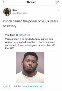 Bailey Jay, Blackpeopletwitter, and Funny: Thread  Ken.  @ImHardlyA1  Punch carried the power of 200+ years  of slavery  The Root @TheRoot  Virginia man who landed a fatal punch on a  woman who called him the N-word has been  convicted of second-degree murder: trib.al/  Pi4nQf6  4/4/18, 11:59 PM from Southfield, M Harnessed the power of Kunta Kinte