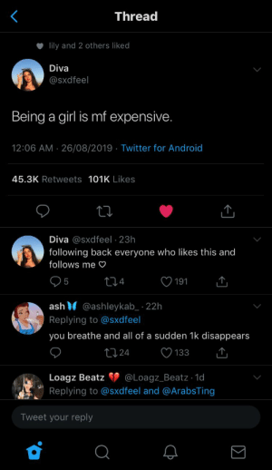 : Thread  lily and 2 others liked  Diva  @Sxdfeel  Being a girl is mf expensive.  12:06 AM 26/08/2019 Twitter for Android  45.3K Retweets 101K Likes  Diva @sxdfeel 23h  following back everyone who likes this and  follows me  4  5  191  ash @ashleykab 22h  Replying to @sxdfeel  you breathe and all of a sudden 1k disappears  t124  133  @Loagz_Beatz - 1d  Loagz Beatz  Replying to @sxd feel and @ArabsTing  Tweet your reply