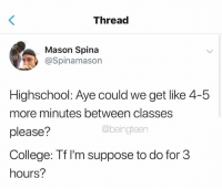 5 More Minutes: Thread  Mason Spina  @Spinamason  Highschool: Aye could we get like 4-5  more minutes between classes  please?  College: Tf I'm suppose to do for 3  hours?  @beingteen