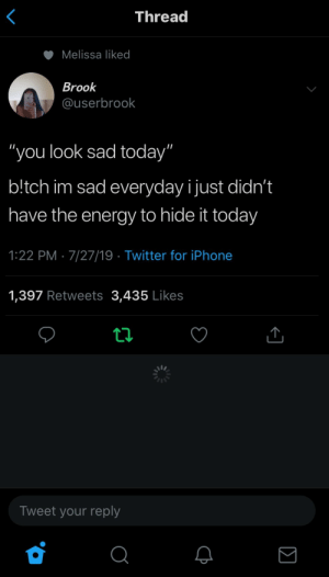 ": Thread  Melissa liked  Brook  @userbrook  ""you look sad today""  b!tch im sad everyday ijust didn't  have the energy to hide it today  1:22 PM 7/27/19 Twitter for iPhone  1,397 Retweets 3,435 Likes  Tweet your reply  Σ"