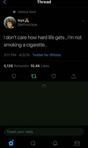 : Thread  Melissa liked  laye  @ethniclaye  I don't care how hard life gets, i'm not  smoking a cigarette  3:11 PM 4/3/19 Twitter for iPhone  5,126 Retweets 10.4K Likes  Tweet your reply