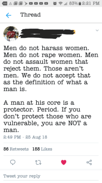 Period, Definition, and Good: Thread  Men do not harass womer  Men do not rape women. Men  do not assault women that  reject them. Those aren't  men. We do not accept that  as the definition of what a  man isS  A man at his core is a  protector. Period. If you  don't protect those who are  vulnerable, you are NOT a  man.  3:49 PM 25 Aug 18  56 Retweets  185 Likes  oO  Tweet your reply Good gatekeeping?