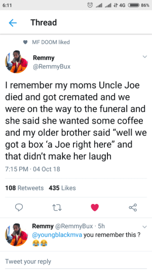 "Dank, Memes, and Moms: Thread  MF DOOM liked  Remmy  @RemmyBux  I remember my moms Uncle Joe  died and got cremated and we  were on the way to the funeral and  she said she wanted some coffee  and my older brother said well we  got a box 'a Joe right here"" and  that didn't make her laugh  7:15 PM 04 Oct 18  108 Retweets 435 Likes  Remmy @RemmyBux 5h  @youngblackmva you remember this?  Tweet your reply Mom was ashy by DrewDraioi MORE MEMES"