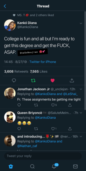 College, Iphone, and Twitter: Thread  MS. T  and 2 others liked  Kankó Diana  @KankoDiana  College is fun and all but I'm ready to  get this degree and get the FUCK,  ASAP.  SheSoBouj iee  14:45 8/27/19 Twitter for iPhone  3,608 Retweets 7,565 Likes  Jonathan Jackson Jr @_unclejon 12h  Replying to @KankoDiana and @LeShai_  Fr. These assignments be getting me  tight  5  Queen Briyoncè TM @SaluteMelm... 7h  Replying to @KankoDiana  and introducing...  @ver... 16h  Replying to @KankoDiana and  @Nathan_caf  Tweet your reply  12 SheSoBoujiee 🌺💕