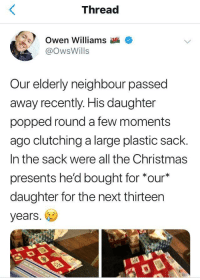 Christmas, Crying, and Not Crying: Thread  Owen Williams  @OwsWills  ur elderly neighbour passed  away recently. His daughter  popped round a few moments  ago clutching a large plastic sack.  In the sack were all the Christmas  presents he'd bought for *our  daughter for the next thirteen  years. Im not crying. Youre crying