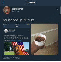Baked, Funny, and Goals: Thread  papa karos  @kvrxs  poured one up RIP duke  AT&T LTE  11:45 PM  Tweet  CBS News  @CBSNews  The dog who played Duke in  commercials for Bush's Baked Beans  has died cbsn.ws/2KDtiE9  7/3/18, 11:47 PM Press F to pay respects @larnite • ➫➫➫ Follow @Staggering for more funny posts daily! • (Ignore: memes like4like funny music love comedy me goals)