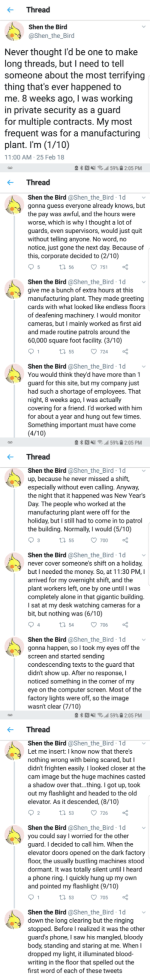 This gave me the shivers. by -Tinsky- FOLLOW 4 MORE MEMES.: Thread  Shen the Bird  @Shen the_Bird  Never thought l'd be one to make  long threads, but I need to tell  someone about the most terrifying  thing that's ever happened to  me. 8 weeks ago, I was working  in private security as a guard  for multiple contracts. My most  frequent was for a manufacturing  plant. I'm (1/10)  11:00 AM 25 Feb 18  N 59% 2:05 PM  Thread  Shen the Bird @Shen_the_Bird 1d  gonna guess everyone already knows, but  the pay was awful, and the hours were  worse, which is why I thought a lot of  guards, even supervisors, would just quit  without telling anyone. No word, no  notice, just gone the next day. Because of  this, corporate decided to (2/10)  5  t 56  751  Shen the Bird @Shen_the_Bird 1d  give me a bunch of extra hours at this  manufacturing plant. They made greeting  cards with what looked like endless floors  of deafening machinery. I would monitor  cameras, but I mainly worked as first aid  and made routine patrols around the  60,000 square foot facility. (3/10)  1  724  t 55  Shen the Bird @Shen_the_Bird 1d  You would think they'd have more than 1  guard for this site, but my company just  had such a shortage of employees. That  night, 8 weeks ago, I was actually  covering for a friend. I'd worked with him  for about a year and hung out few times.  Something important must have come  (4/10)  59% 9 2:05 PM  Thread  Shen the Bird @Shen_the_Bird 1d  up, because he never missed a shift,  especially without even calling. Anyway,  the night that it happened was New Year's  Day. The people who worked at the  manufacturing plant were off for the  holiday, but I still had to come in to patrol  the building. Normally, I would (5/10)  3  t 55  700  Shen the Bird @Shen_the_Bird 1d  never cover someone's shift on a holiday,  but I needed the money. So, at 11:30 PM, I  arrived for my overnight shift, and the  plant workers left, one by one until I was  completely alone in that gigantic building.  I sat at my desk watching cameras for a  bit, but nothing was (6/10)  4  706  t54  Shen the Bird @Shen_the_Bird 1d  gonna happen, so I took my eyes off the  screen and started sending  condescending texts to the guard that  didn't show up. After no response,  noticed something in the corner of my  eye on the computer screen. Most of the  factory lights were off, so the image  wasn't clear (7/10)  59% 2:05 PM  Thread  Shen the Bird @Shen_the_Bird-1d  Let me insert: I know now that there's  nothing wrong with being scared, but I  didn't frighten easily. I looked closer at the  cam image but the huge machines casted  a shadow over that...thing. I got up, took  out my flashlight and headed to the old  elevator. As it descended, (8/10)  2  726  t 53  Shen the Bird @Shen_the_Bird 1d  you could say l worried for the other  guard. I decided to call him. When the  elevator doors opened on the dark factory  floor, the usually bustling machines stood  dormant. It was totally silent until I heard  a phone ring. I quickly hung up my own  and pointed my flashlight (9/10)  1  t 53  705  Shen the Bird @Shen_the_Bird 1d  down the long clearing but the ringing  stopped. Before I realized it was the other  guard's phone, I saw his mangled, bloody  body, standing and staring at me. When  dropped my light, it illuminated blood-  writing in the floor that spelled out the  first word of each of these tweets This gave me the shivers. by -Tinsky- FOLLOW 4 MORE MEMES.