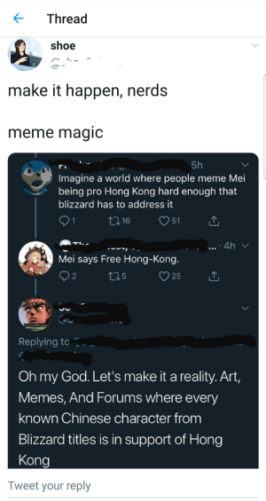 God, Meme, and Memes: Thread  shoe  make it happen, nerds  meme magic  5h  Imagine a world where people meme Mei  being pro Hong Kong hard enough that  blizzard has to address it  16  51  1  4h  TL  Mei says Free Hong-Kong.  2  25  oh nomy salod is ruined  Replying to  Oh my God. Let's make it a reality. Art,  Memes, And Forums where every  known Chinese character from  Blizzard titles is in support of Hong  Kong  Tweet your reply Brothers help us in the fight for freedom