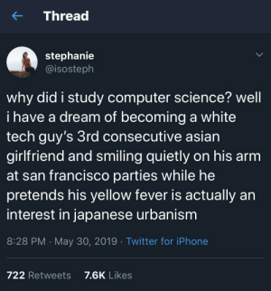 A Dream, Asian, and Iphone: Thread  stephanie  @isosteph  why did i study computer science? well  i have a dream of becoming a white  tech guy's 3rd consecutive asian  girlfriend and smiling quietly on his arm  at san francisco parties while he  pretends his yellow fever is actually an  interest in japanese urbanism  8:28 PM May 30, 2019 Twitter for iPhone  7.6K Likes  722 Retweets Mark Zuckerberg has left the chat