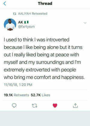 being alone: Thread  t AALIYAH Retweeted  AK I  @fxrtysvn  I used to think l was introverted  because I like being alone but it turns  out I really liked being at peace with  myself and my surroundings and I'm  extremely extroverted with people  who bring me comfort and happiness.  11/16/18, 1:20 PM  19.1K Retweets 52.7K Likes