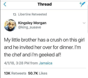 Ain't no love like brotherly love (X-post from BPT): Thread  t. Libertine Retweeted  Kingsley Morgan  @king_suaave  My little brother has a crush on this girl  and he invited her over for dinner. I'm  the chef and i'm geeked af!  4/1/18, 3:28 PM from Jamaica  13K Retweets 50.7K Likes Ain't no love like brotherly love (X-post from BPT)