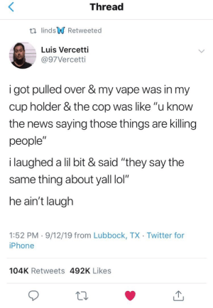 "Hit him with a reverse: Thread  t lindsRetweeted  Luis Vercetti  @97Vercetti  i got pulled over & my vape was in my  cup holder & the cop was like ""u know  the news saying those things are killing  people""  i laughed a lil bit & said ""they say the  same thing about yall lol""  he ain't laugh  1:52 PM 9/12/19 from Lubbock, TX Twitter for  iPhone  104K Retweets 492K Likes Hit him with a reverse"