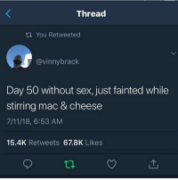 7/11, Ass, and Funny: Thread  t You Retweeted  @vinnybrack  Day 50 without sex, just fainted while  stirring mac & cheese  7/11/18, 6:53 AM  15.4K Retweets 67.8K Likes Nigga going to that fairytale ass place called hell @larnite • ➫➫➫ Follow @Staggering for more funny posts daily! • (Ignore: memes like4like funny music love comedy me goals)