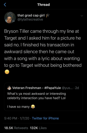 """Don't"" *bryson tiller voice: Thread  that grad cap girl  @tylathecreative  Bryson Tiller came through my line at  Target and I asked him for a picture he  said no. I finished his transaction in  awkward silence then he came out  with a song with a lyric about wanting  to go to Target without being bothered  Veteran Freshman - #PapaYuie @yus... ·2d  What's ya most awkward or interesting  celebrity interaction you have had? Lol  T have so many  5:40 PM · 1/7/20 · Twitter for iPhone  18.5K Retweets 132K Likes ""Don't"" *bryson tiller voice"
