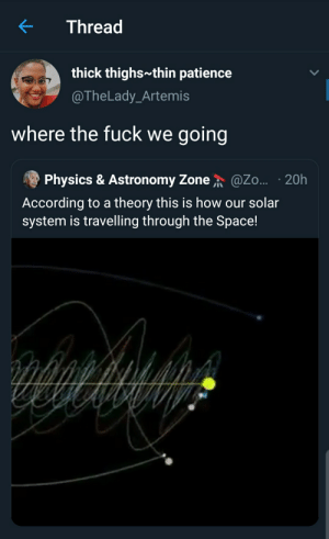 Are we there yet?: Thread  thick thighs thin patience  @TheLady_Artemis  where the fuck we going  @.o... · 20h  Physics & Astronomy Zone  According to a theory this is how our solar  system is travelling through the Space! Are we there yet?