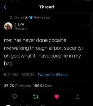 : Thread  ti Danaa VRetweeted  claire  @cloxic  me: has never done cocaine  me walking through airport security:  oh god what if i have cocaine in my  bag  6:24 AM 6/25/19 Twitter for iPhone  25.7K Retweets 199K Likes