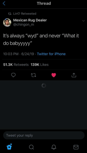 "Iphone, Twitter, and Wyd: Thread  tI Lin Retweeted  Mexican Rug Dealer  @chingon_m  It's always ""wyd"" and never ""What it  do babyyyyy""  10:03 PM 6/24/19 Twitter for iPhone  51.3K Retweets 139K Likes  Tweet your reply"