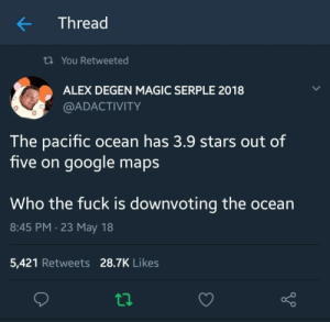 Google, Fuck, and Magic: Thread  ti You Retweeted  ALEX DEGEN MAGIC SERPLE 2018  @ADACTIVITY  he pacific ocean has 3.9 stars out of  five on google map:s  Who the fuck is downvoting the ocean  8:45 PM.23 May 18  5,421 Retweets 28.7K Likes me irl
