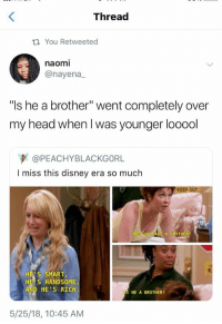 "Disney, Head, and Brother: Thread  ti You Retweeted  naomi  @nayena  ""ls he a brother"" went completely over  my head when I was younger looool  @PEACHYBLACKGORL  I miss this disney era so much  DOES  VE A BROTHER  HES SMART,  HE S HANDSOME  AND HE'S RICH  S HE A BROTHER?  5/25/18, 10:45 AM .* (◠‿◠) @ᴛᴏɴɪᴀkɪɴʙᴀ .*"