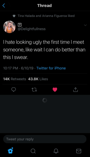 Iphone, Twitter, and Ugly: Thread  Tina Halada and Arianna Figueroa liked  ?  @Delightfullness  Ihate looking ugly the first time I meet  someone, like wait I can do better than  this I swear.  10:17 PM 6/10/19 Twitter for iPhone  14K Retweets 43.8K Likes  Tweet your reply