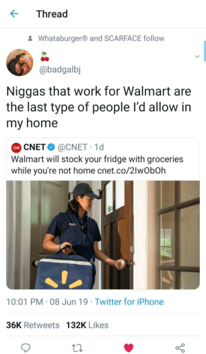 Easy Robbery 101: Thread  Whataburgerand SCARFACE follow  @badgalbj  Niggas that work for Walmart are  the last type of people l'd allow in  my home  @CNET 1d  Walmart will stock your fridge with groceries  while you're not home cnet.co/2lwObOh  Chet CNET  10:01 PM 08 Jun 19 Twitter for iPhone  36K Retweets 132K Likes Easy Robbery 101