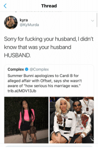 "Complex, Fucking, and Marriage: Thread  yra  @KyMurda  Sorry for fucking your husband, I didn't  know that was your husband  HUSBAND  Complex @Complex  Summer Bunni apologizes to Cardi B for  alleged affair With Offset, says she wasn't  aware of ""how serious his marriage was.""  trib.al/MDV13Jb"