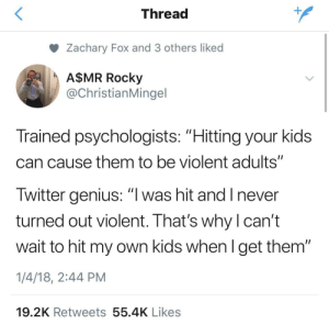 """Ass, Children, and Grandma: Thread  Zachary Fox and 3 others liked  A$MR Rocky  @ChristianMingel  Trained psychologists: """"Hitting your kids  can cause them to be violent adults""""  Twitter genius: """"l was hit and I never  turned out violent. That's why l can't  wait to hit my own kids when l get them""""  1/4/18, 2:44 PM  19.2K Retweets 55.4K Likes imfemalewarrior:  thebaconsandwichofregret:  asexual-not-asexual-detective:  Am I the only one who thinks that hitting a kid and abuse are different things? Like, if I ever had a kid, I wouldn't spank their ass raw or something like that. But a bop on the mouth or the ear pull or a smack upside the head? Yea. Those are behavior modifiers.   Except they're not.  The studies done by the trained psychologists in this joke show that little kids don't associate being hit with the thing they've done wrong. Very small children only understand consequences that are directly caused by the thing they did. Steal a biscuit, biscuit tastes good. Then for no reason mummy hit me. Very different to stole a biscuit, now no biscuit after dinner because I stole a biscuit. And they also show that when a child is old enough to understand why they are being hit that non-physical punishment is equally as effective and less mentally harmful in the long run.  Do you know who benefits the most from hitting as a punishment? The parent. It gives a satisfaction rush. Parents do it because it makes them feel good.  Basically kids have two stages: too young to understand why they are being hit so physical punishment is useless for anything other than teaching a child that bigger stronger people can hit you whenever they like (Which sounds like the same lesson you would learn from abuse) And the second stage is old enough to be reasoned with so many punishment options are available and you chose physical violence because it makes *you* feel better, which is an abusive action.  The only time a person should ever use violence against another human being, of any"""